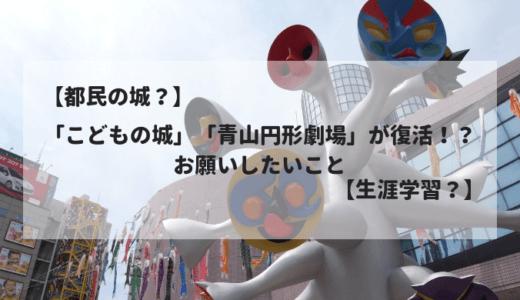 【都民の城?】「こどもの城」「青山円形劇場」が復活!? お願いしたいこと【生涯学習?】